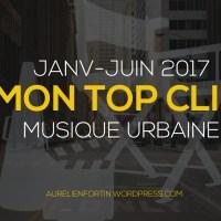 Mon TOP CLIP Musique Urbaine (Janv/Juin 2017)