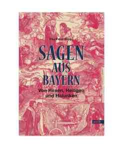 Sagen aus Bayern, Von Hexen, Heiligen und Halunken