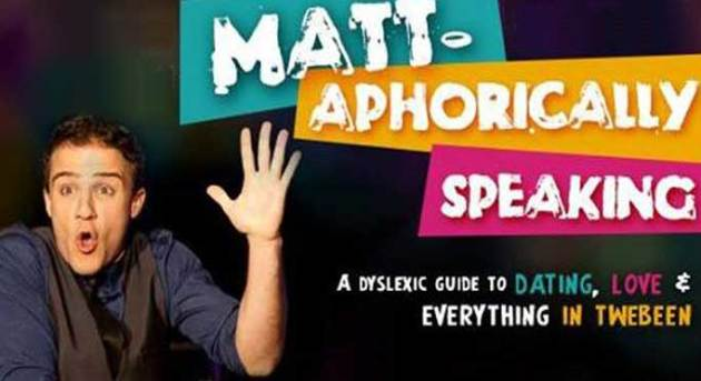 Matt-aphorically Speaking- A Dyslexic Guide to Dating, Love and Everything In Twebeen. Image supplied.