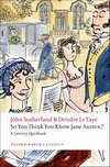 So You Think You Know Jane Austen?: A Literary Quizbook (Oxford Worlds Classics), by John Sutherland & Deirdre Le Faye (2009)