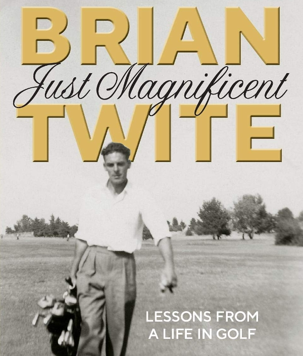 Brian Twite: Just Magnificent – Lessons from a Life in Golf