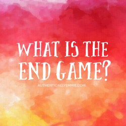 Ask Yourself: What is the End Game?