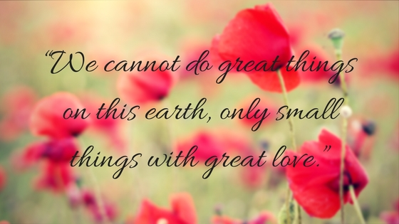 """""""We cannot do great things on this earth, only small things with great love."""""""