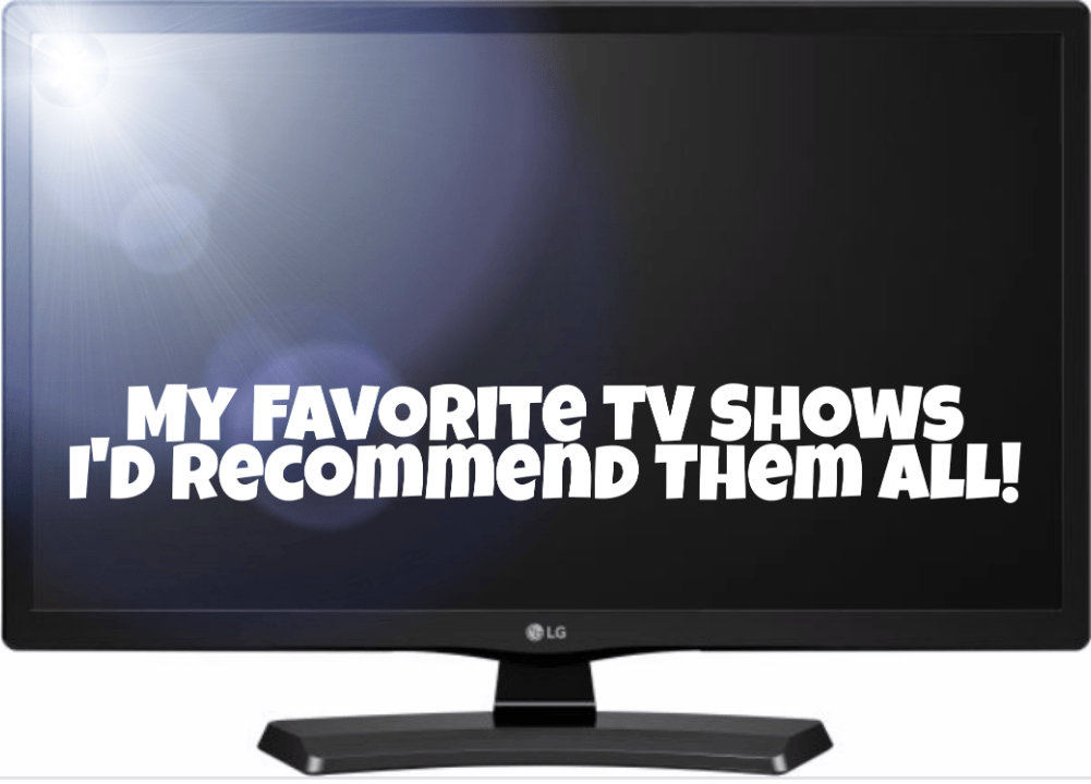 My Favorite TV Shows – I'd Recommend Them All!
