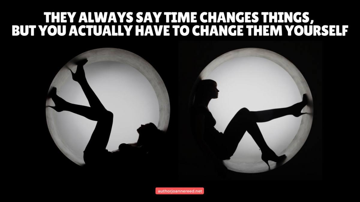 They always say timechangesthings, but you actually have tochangethem yourself