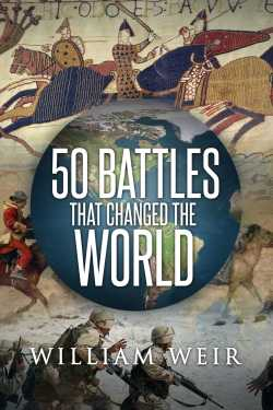 50 Battles that Changed the World by William Weir