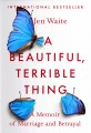 A Beautiful, Terrible Thing, a Memoir of Marriage and Betrayal, by Jen Waite
