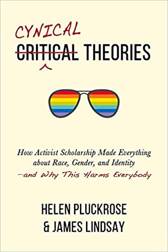 Cynical Theories How Activist Scholarship Made Everything about Race, Gender, and Identity Helen Pluckrose James Lindsay