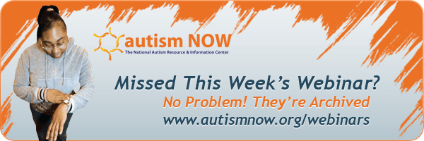Missed This Week's Webinar? No Problem! They're Archived! www.autismnow.org/webinars