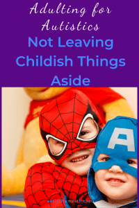 Adulting for Autistics Not Leaving Childish Things Aside