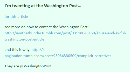 I'm tweeting at the Washington Post… for this article  see more on how to contact the Washington Post: http://iamthethunder.tumblr.com/post/93118043150/abuse-and-awful-washington-post-article  and this is why: http://k-pagination.tumblr.com/post/93034330509/complicit-narratives  They are @WashingtonPost