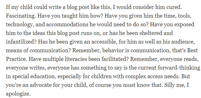 If my child could write a blog post like this, I would consider him cured. Fascinating. Have you taught him how? Have you given him the time, tools, technology, and accommodations he would need to do so? Have you exposed him to the ideas this blog post runs on, or has he been sheltered and infantilized? Has he been given an accessible, for him as well as his audience, means of communication? Remember, behavior is communication, that's Best Practice. Have multiple literacies been facilitated? Remember, everyone reads, everyone writes, everyone has something to say is the current forward-thinking in special education, especially for children with complex access needs. But you're an advocate for your child, of course you must know that. Silly me, I apologize.