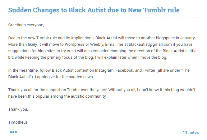"Sudden Changes to Black Autist due to New Tumblr rule Greetings everyone,  Due to the new Tumblr rule and its implications, Black Autist will move to another blogspace in January. More than likely, it will move to WordPress or Weebly. E-mail me at blackautist@gmail.com if you have suggestions for blog sites to try out. I will also consider changing the direction of the Black Autist a little bit, while keeping the primary focus of the blog. I will explain later when I move the blog.   In the meantime, follow Black Autist content on Instagram, Facebook, and Twitter (all are under ""The Black Autist""). I apologize for the sudden news.   Thank you all for the support on Tumblr over the years! Without you all, I don't know if this blog wouldn't have been this popular among the autistic community.  Thank you,   Timotheus"