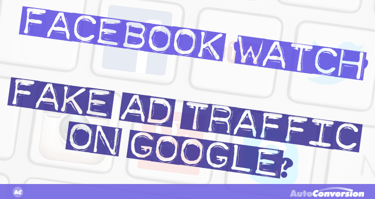 facebook watch, fake ad traffic on google