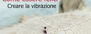 Come essere felici: creare la vibrazione