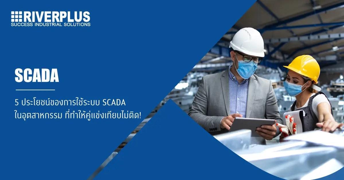 5 ประโยชน์ของการใช้ระบบ SCADA ในอุตสาหกรรม ที่ทำให้คู่แข่งเทียบไม่ติด!