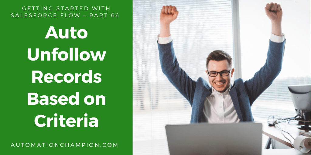 Getting Started with Salesforce Flow – Part 66 (Auto Unfollow Records Based on Criteria)