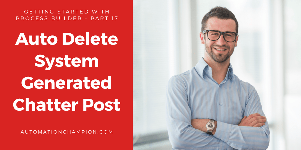 Getting Started with Process Builder – Part 17 (Auto Delete System Generated Chatter Post)