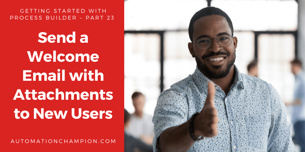 Getting Started with Process Builder – Part 23 (Send a Welcome Email with Attachments to New Users)