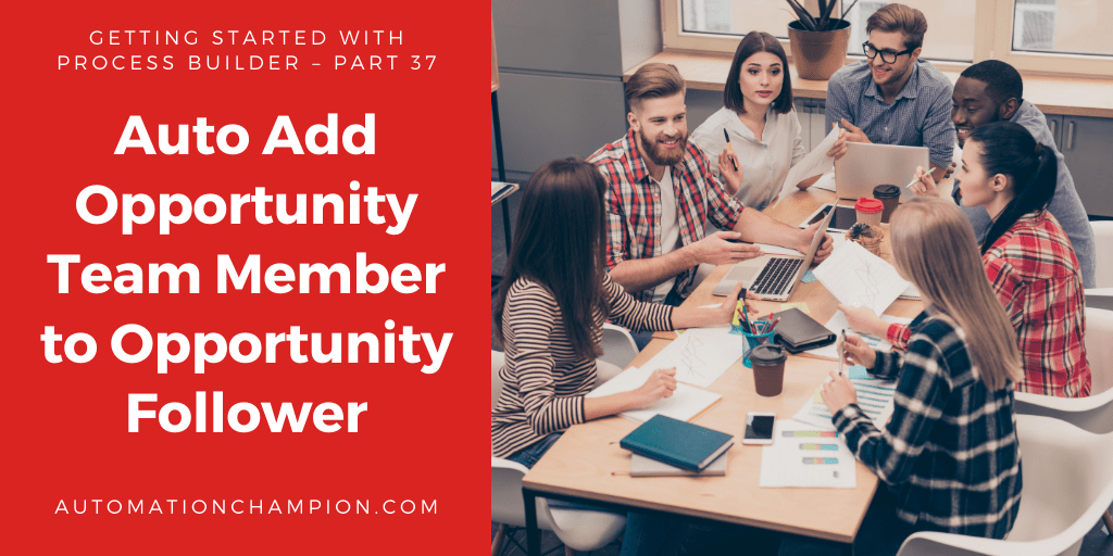 Getting Started with Process Builder – Part 37 (Auto Add Opportunity Team Member to Opportunity Follower)