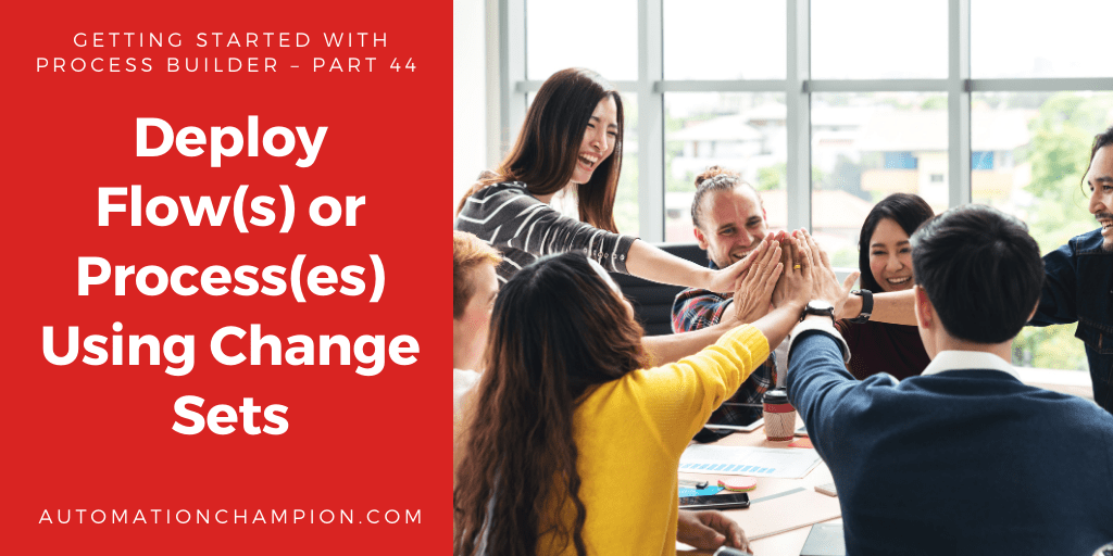Getting Started with Process Builder – Part 44 (Deploy Flow(s) or Process(es) Using Change Sets)