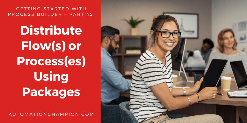Getting Started with Process Builder – Part 45 (Distribute Flow(s) or Process(es) Using Packages)