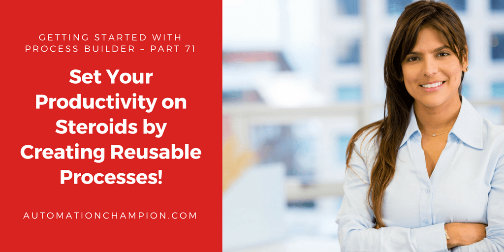 Getting Started with Process Builder – Part 71 (Set Your Productivity on Steroids by Creating Reusable Processes!)