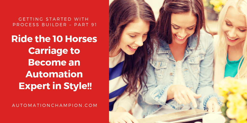 Getting Started with Process Builder – Part 91 (Ride the 10 Horses Carriage to Become an Automation Expert in Style!!)