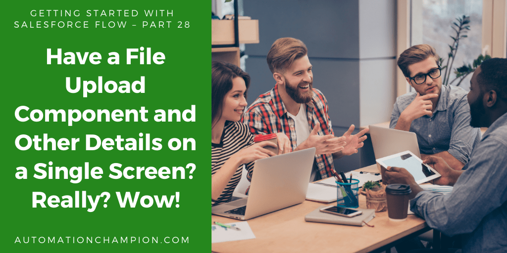 Getting Started with Salesforce Flow – Part 28 (Have a File Upload Component and Other Details on a Single Screen? Really? Wow!)