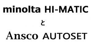 minolta HI MATIC と Ansco AUTOSET