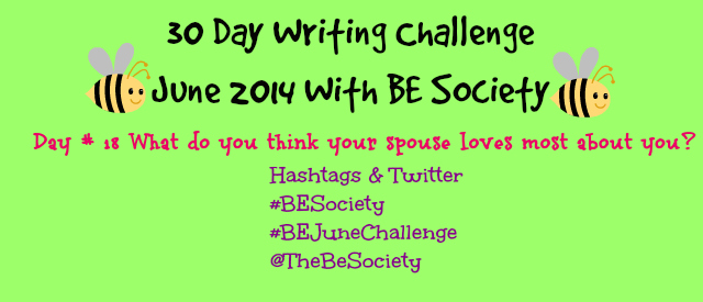 June 2014 @TheBESociety Writing Challenge- Day 18 What your spouse loves about you #BeSociety #BEJuneChallenge