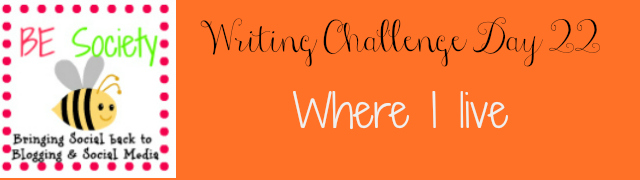 day 22/31 @theBEsociety July Writing Challenge -Where I live #besociety #julybechallenge