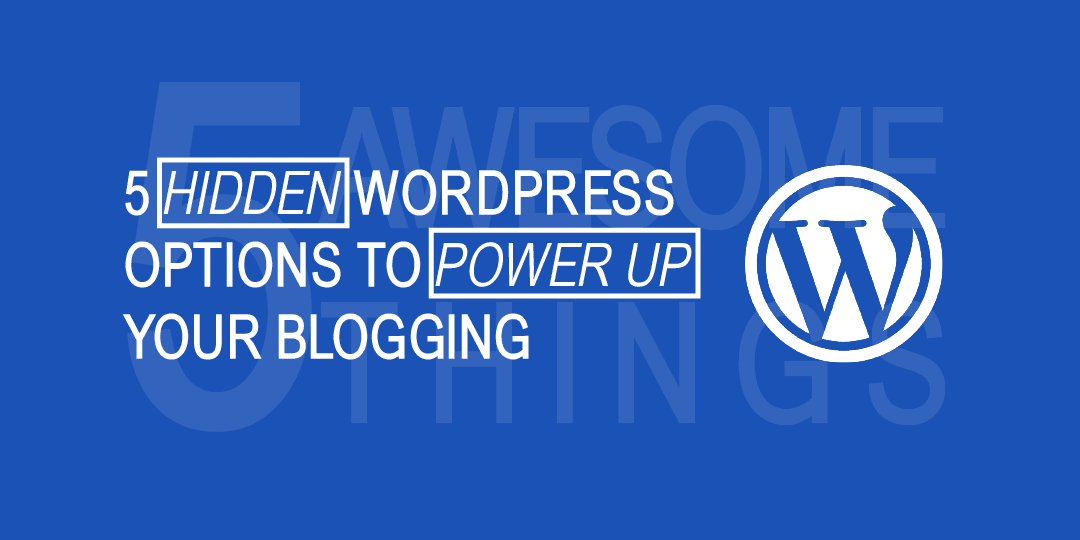 5 Hidden WordPress Options To Power Up Your Blogging