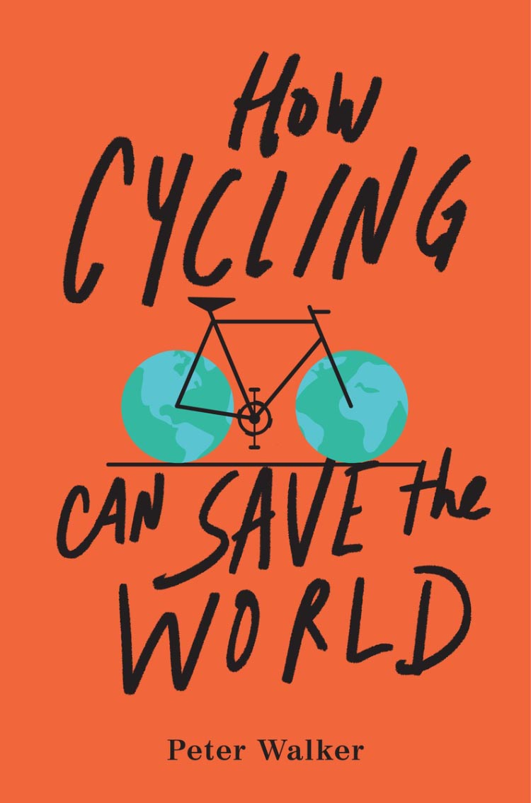This is the cover of an important, brand new book: How Cycling Can Save the World, © 2017 by Peter Walker, published by TarcherPerigee, an imprint of Penguin Random House LLC