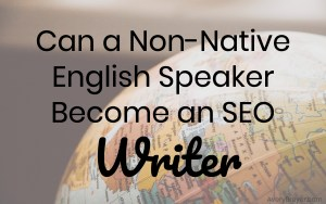 Is it Possible to Become an SEO Writer if You're Not a Native English Speaker?