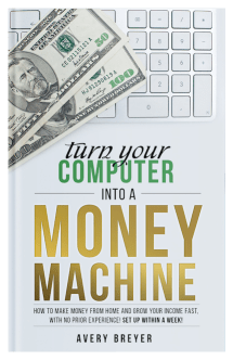 Turn Your Computer Into a Money Machine by Avery Breyer