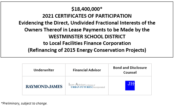 $18,400,000* 2021 CERTIFICATES OF PARTICIPATION Evidencing the Direct, Undivided Fractional Interests of the Owners Thereof in Lease Payments to be Made by the WESTMINSTER SCHOOL DISTRICT to Local Facilities Finance Corporation (Refinancing of 2015 Energy Conservation Projects) POS POSTED 1-21-21