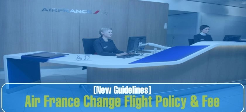 Air France Change Policy & Fee: How to Change flight with Air France
