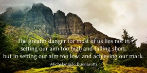 The greater danger for most of us lies not in setting our aim too high and falling short, but in setting our aim too low; and achieving our mark. -Michelangelo Buonarotti - Quotes by A. V. Laudon