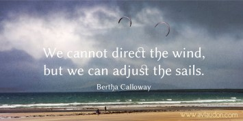 We cannot direct the wind, but we can adjust the sails. -Bertha Calloway - Quotes by A. V. Laudon