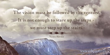 The vision must be followed by the venture. It is not enough to stare up the steps - we must step up the stairs -Vance Havner - Quotes by A. V. Laudon