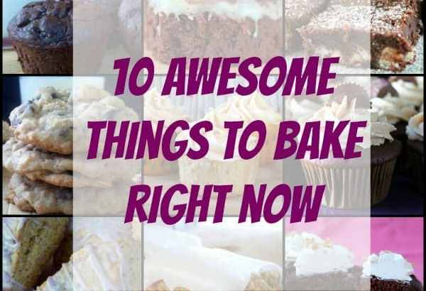 10 Awesome Things to Bake Right Now