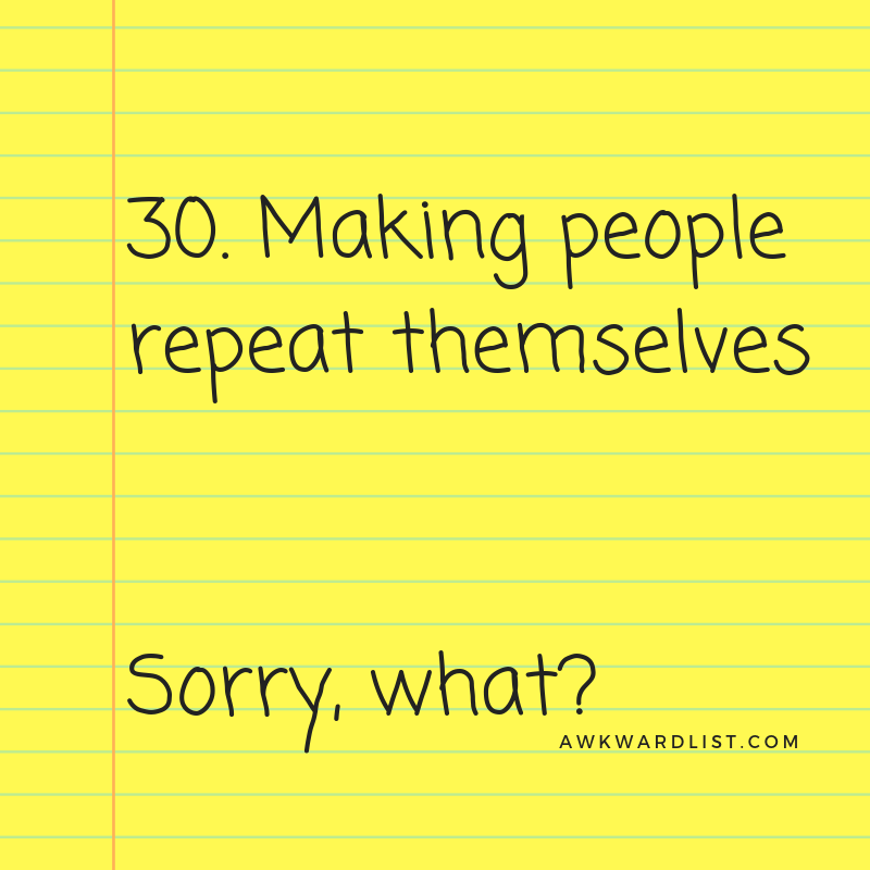 30. Making people repeat themselves