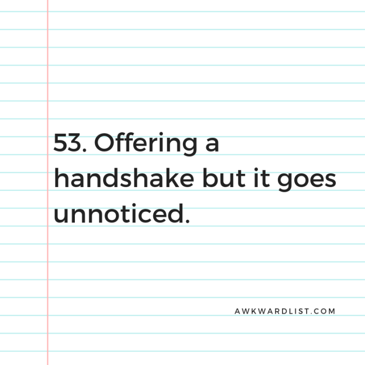 53. Offering a handshake that goes unnoticed