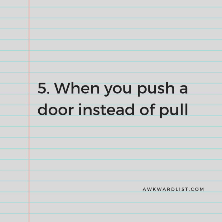 5. When you push instead of pull (a door)