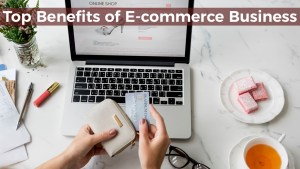 Top Benefits of E-commerce Business