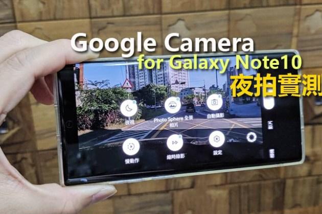 值得一試?Google Camera for Galaxy Note10 | Note10+ 安裝設定教學、實拍比較!