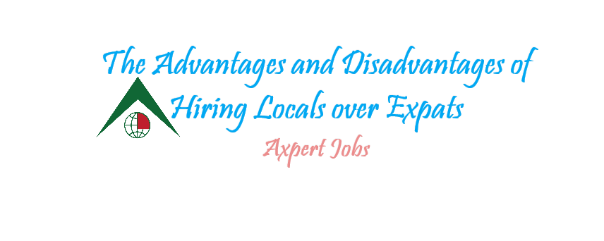 The Advantages and Disadvantages of Hiring Locals over Expats