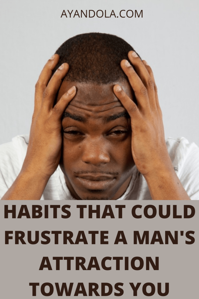 Habits That Could Frustrate A Man's Attraction Towards You