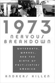 1973 Nervous Breakdown- Watergate, Warhol, and the Birth of Post-Sixties America-book cover-Andreas Killen